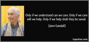 quote-only-if-we-understand-can-we-care-only-if-we-care-will-we-help-only-if-we-help-shall-they-be-jane-goodall-232596